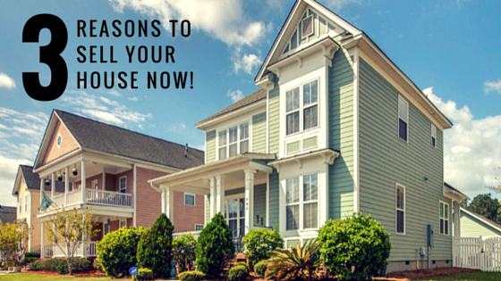 3 Reasons to Sell your House NOW!